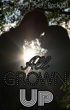 All Grown Up (Trilogy To ABR5. Wattys 2015) by ThisGameIsSoNintendo