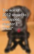 The war of 2012 sequel to kidnapped chapter 1 *Hold* by Meg010557