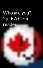 Who are you?  2p! F.A.C.E x reader by 7Sammy89810