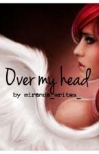Over my head by miranda_writes_