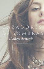 Cazadores de Sombras: El ángel demonio  by bookssandcoffee