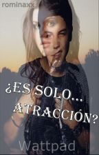 ¿Es solo...atracción? by rominaxx