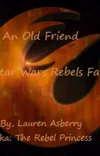 An Old Friend(A Star Wars Rebels Fanfiction) by Rebel_Princess2015
