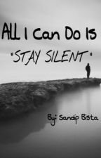 "All I can do is ""STAY SILENT"" by SandipBista"