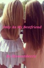 Only As My Bestfriend by Honestdezzy