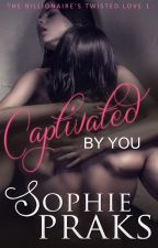 Captivated By You (The Billionaire's Twisted Love Book 1) by RosiePraks