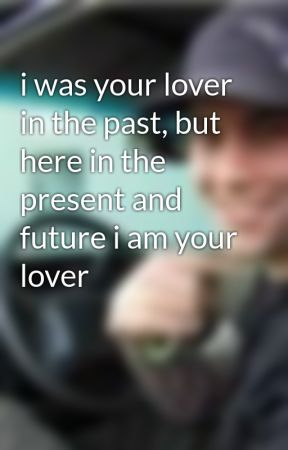 i was your lover in the past, but here in the present and future i am your lover by Skylark_Shadows