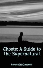 Ghosts: A Guide to the Supernatural by ReverseThisCurse666