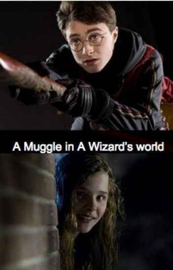 A Muggle in A Wizard's world (Harry Potter Fanfic) - Hazel