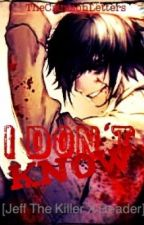 I Don't Know [Jeff The Killer x Reader] by TheCrimsonLetters