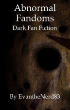 Abnormal Fandoms: Dark Fan Fiction  by EvanTheNerd83