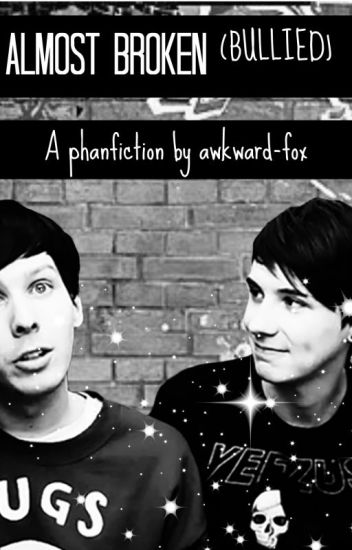 Almost broken(bullied) , A phanfiction