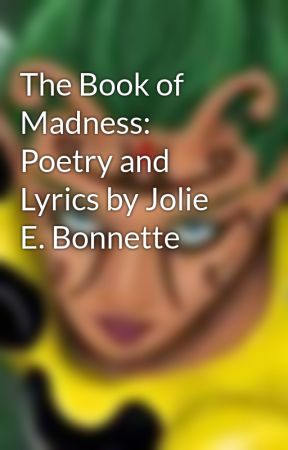The Book of Madness: Poetry and Lyrics by Jolie E. Bonnette by Jolie_B