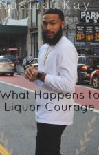 What Happens To Liquor Courage.                            by NasirahKay