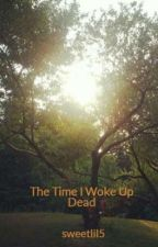 The Time I Woke Up Dead by sweetlil5