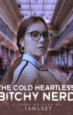The Cold Heartless Bitchy Nerd by Bheblee