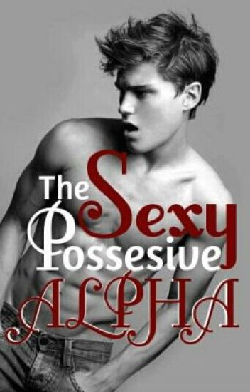 The Sexy Possessive Alpha is my mate!?!?