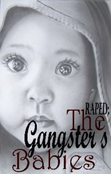 RAPED : The Gangster's Babies (COMPLETED)[REVISING]
