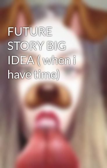 FUTURE STORY BIG IDEA ( when i have time) by SabinaUlonen