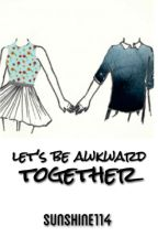Let's Be Awkward Together by sunshine114