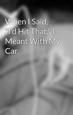 "When I Said, ""I'd Hit That,"" I Meant With My Car. by Kaidalia"
