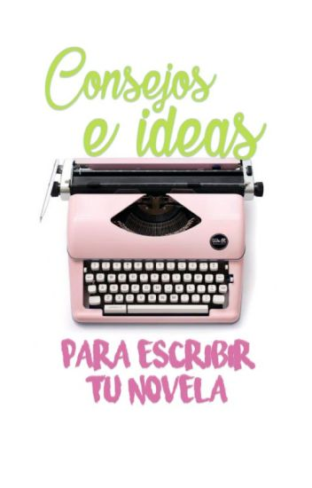 Consejos e ideas para escribir tu novela.
