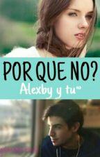 Por qué no?: Alexby y tu~ by gsmaestruli
