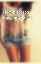 How Natasha Became A Sket. by muriel_xo