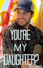You're My Daughter? (Luke Bryan) by xxbluejeanbabyxx