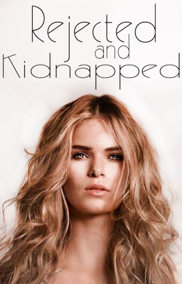 ~ Rejected and Kidnapped ~