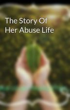 The Story Of Her Abuse Life by unwantedauthor_