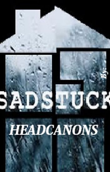 Homestuck- Sadstuck Headcanons