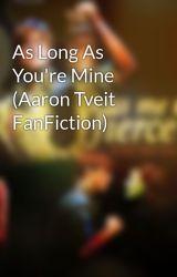 As Long As You're Mine (Aaron Tveit FanFiction) by brdwysaigon