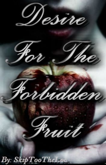 Desire For The Forbidden Fruit