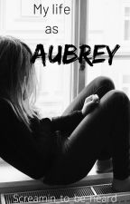 my life as Aubrey (currently being edited) by Screamin_to_be_heard