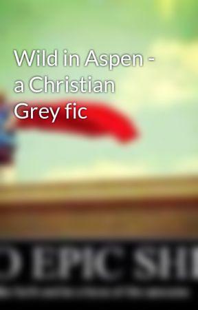 Wild in Aspen - a Christian Grey fic by leelo96