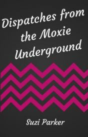 Dispatches from the Moxie Underground by SuziParker