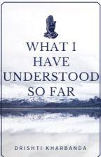 What I have understood So far ! by Drishti_Kharbanda
