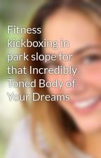 Fitness kickboxing in park slope for that Incredibly Toned Body of Your Dreams by BrookMartial