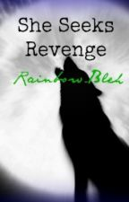 She Seeks Revenge (*IN THE PROCESS OF BEING EDITED*) by Peace_Love_Paris