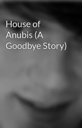 House of Anubis (A Goodbye Story) by kdanee2011