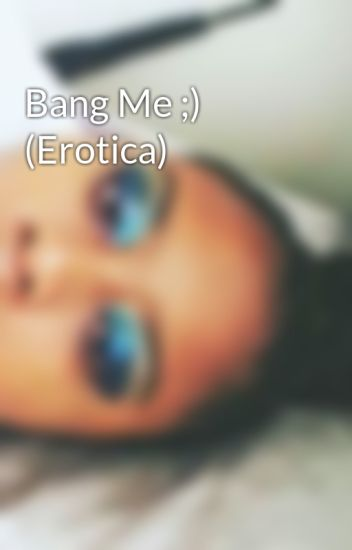 Bang Me ;) (Erotica)