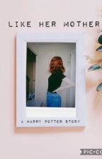 Like Her Mother  //Harry Potter Fanfiction // by unpublished-princess