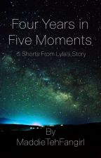 Four Years in Five Moments- Shorts from Lyla's Story by MaddieTehFangirl