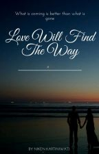Love Will Find The Way (COMPLETED) by nikenkartiniwati