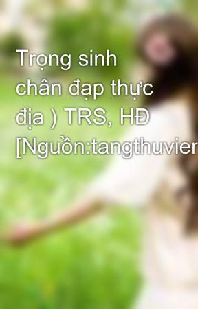 Trọng sinh chân đạp thực địa ) TRS, HĐ [Nguồn:tangthuvien.com] by Elsiehuynh_94
