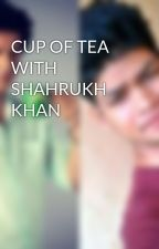 CUP OF TEA WITH SHAHRUKH KHAN by sammycharlie
