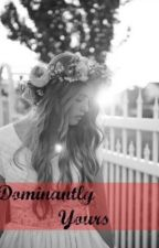Dominantly Yours... by xxFancescaxx