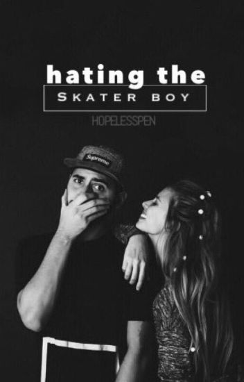 Hating The Skater Boy (AWESOMELY COMPLETED)