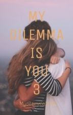 MY DILEMMA IS YOU 3 (#Wattys2016) by cristinastories